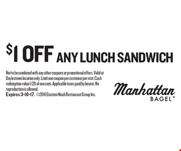 $1 off any lunch sandwich. Not to be combined with any other coupons or promotional offers. Valid at Doylestown location only. Limit one coupon per customer per visit. Cash redemption value 1/20 of one cent. Applicable taxes paid by bearer. No reproduction is allowed.Expires 3-10-17.2016 Einstein Noah Restaurant Group Inc.