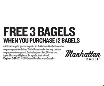 3 bagels free when you purchase 12 bagels. Additional charge for gourmet bagels & rolls. Not to be combined with any other coupons or promotional offers. Valid at Doylestown location only. Limit one coupon per customer per visit. Cash redemption value 1/20 of one cent. Applicable taxes paid by bearer. No reproduction is allowed.Expires 3-10-17.2016 Einstein Noah Restaurant Group Inc.