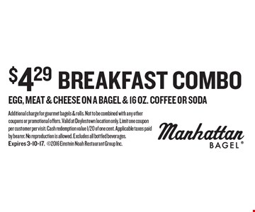 $4.29 breakfast combo. Egg, meat & cheese on a bagel & 16 oz. coffee OR soda. Additional charge for gourmet bagels & rolls. Not to be combined with any other coupons or promotional offers. Valid at Doylestown location only. Limit one coupon per customer per visit. Cash redemption value 1/20 of one cent. Applicable taxes paid by bearer. No reproduction is allowed. Excludes all bottled beverages. Expires 3-10-17.2016 Einstein Noah Restaurant Group Inc.