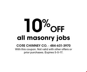 10% OFF all masonry jobs. With this coupon. Not valid with other offers or prior purchases. Expires 5-5-17.