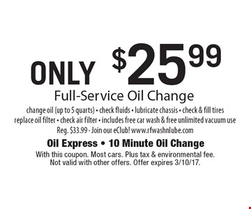 ONLY $25.99 Full-Service Oil Change change oil (up to 5 quarts) - check fluids - lubricate chassis - check & fill tires replace oil filter - check air filter - includes free car wash & free unlimited vacuum use. Reg. $33.99 - Join our eClub! www.rfwashnlube.com. With this coupon. Most cars. Plus tax & environmental fee. Not valid with other offers. Offer expires 3/10/17.