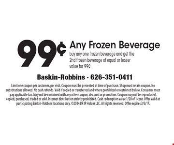99¢ Any Frozen Beverage. Buy any one frozen beverage and get the 2nd frozen beverage of equal or lesser value for 99¢. Limit one coupon per customer, per visit. Coupon must be presented at time of purchase. Shop must retain coupon. No substitutions allowed. No cash refunds. Void if copied or transferred and where prohibited or restricted by law. Consumer must pay applicable tax. May not be combined with any other coupon, discount or promotion. Coupon may not be reproduced, copied, purchased, traded or sold. Internet distribution strictly prohibited. Cash redemption value 1/20 of 1 cent. Offer valid at participating Baskin-Robbins locations only. 2014 BR IP Holder LLC. All rights reserved. Offer expires 3/3/17.