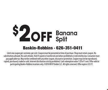 $2 Off Banana Split. Limit one coupon per customer, per visit. Coupon must be presented at time of purchase. Shop must retain coupon. No substitutions allowed. No cash refunds. Void if copied or transferred and where prohibited or restricted by law. Consumer must pay applicable tax. May not be combined with any other coupon, discount or promotion. Coupon may not be reproduced, copied, purchased, traded or sold. Internet distribution strictly prohibited. Cash redemption value 1/20 of 1 cent. Offer valid at participating Baskin-Robbins locations only. 2014 BR IP Holder LLC. All rights reserved. Offer expires 3/3/17.