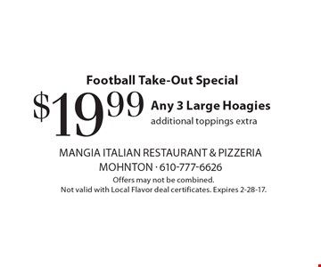 Football Take-Out Special - $19.99 Any 3 Large Hoagies, additional toppings extra. Offers may not be combined. Not valid with Local Flavor deal certificates. Expires 2-28-17.