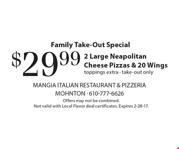 Family Take-Out Special - $29.99 2 Large Neapolitan Cheese Pizzas & 20 Wings, toppings extra - take-out only. Offers may not be combined. Not valid with Local Flavor deal certificates. Expires 2-28-17.