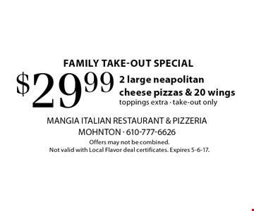 family take-out special $29.99 2 large neapolitan cheese pizzas & 20 wings toppings extra - take-out only. Offers may not be combined. Not valid with Local Flavor deal certificates. Expires 5-6-17.