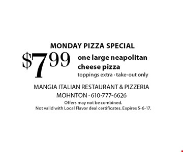 monday pizza special $7.99 one large neapolitan cheese pizza toppings extra - take-out only. Offers may not be combined. Not valid with Local Flavor deal certificates. Expires 5-6-17.