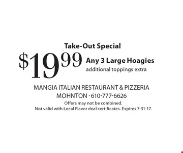 Take-Out Special $19.99 Any 3 Large Hoagies, additional toppings extra. Offers may not be combined. Not valid with Local Flavor deal certificates. Expires 7-31-17.