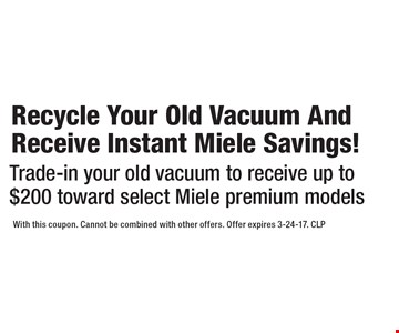 Recycle Your Old Vacuum And Receive Instant Miele Savings! Trade-in your old vacuum to receive up to $200 toward select Miele premium models. With this coupon. Cannot be combined with other offers. Offer expires 3-24-17. CLP