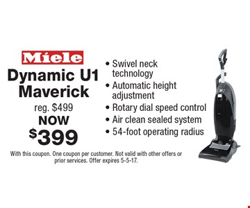 NOW $399 Dynamic U1 Maverick. Reg. $499. Swivel neck technology. Automatic height adjustment. Rotary dial speed control. Air clean sealed system. 54-foot operating radius. With this coupon. One coupon per customer. Not valid with other offers or prior services. Offer expires 5-5-17.
