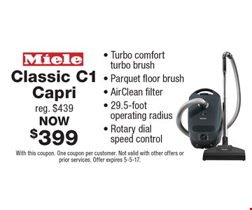 Classic C1 Capri, reg. $439, NOW $399 - Turbo comfort turbo brush - Parquet floor brush - AirClean filter - 29.5-foot operating radius - Rotary dial speed control. With this coupon. One coupon per customer. Not valid with other offers or prior services. Offer expires 5-5-17.