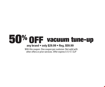 50% off vacuum tune-up. Any brand - only $29.99 - Reg. $59.99. With this coupon. One coupon per customer. Not valid with other offers or prior services. Offer expires 5-5-17. CLP