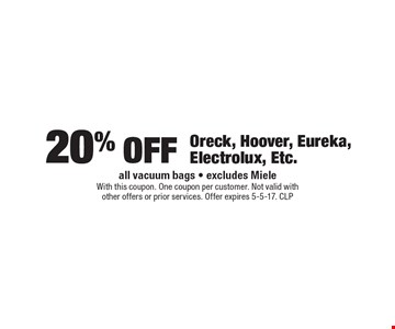 20% off Oreck, Hoover, Eureka, Electrolux, Etc. all vacuum bags - excludes Miele. With this coupon. One coupon per customer. Not valid with other offers or prior services. Offer expires 5-5-17. CLP