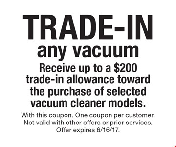 trade-in any vacuum Receive up to a $200 trade-in allowance toward the purchase of selected vacuum cleaner models. With this coupon. One coupon per customer. Not valid with other offers or prior services. Offer expires 6/16/17.