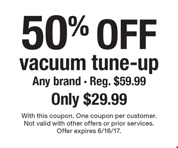 50% off vacuum tune-up Any brand - Reg. $59.99 Only $29.99. With this coupon. One coupon per customer. Not valid with other offers or prior services. Offer expires 6/16/17.