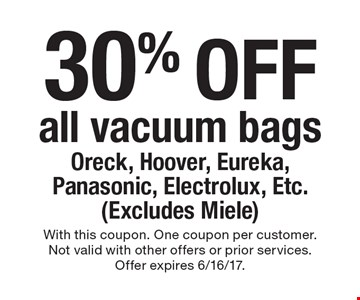 30% off all vacuum bags Oreck, Hoover, Eureka, Panasonic, Electrolux, Etc. (Excludes Miele). With this coupon. One coupon per customer. Not valid with other offers or prior services. Offer expires 6/16/17.