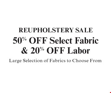 REUPHOLSTERY SALE  50% OFF Select Fabric & 20% OFF Labor. Large Selection of Fabrics to Choose From.