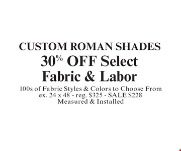 Custom Roman Shades. 30% OFF Select Fabric & Labor. 100s of Fabric Styles & Colors to Choose From ex. 24 x 48 - reg. $325 - SALE $228 Measured & Installed.