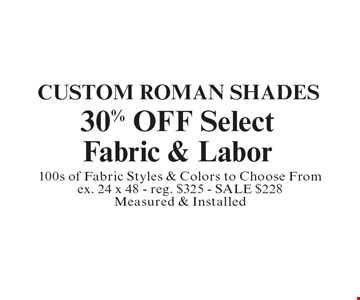 Custom Roman Shades 30% OFF Select Fabric & Labor. 100s of Fabric Styles & Colors to Choose From ex. 24 x 48 - reg. $325 - SALE $228 Measured & Installed.