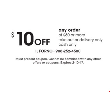 $ 10 Off any order of $60 or more. Take out or delivery only. Cash only. Must present coupon. Cannot be combined with any other offers or coupons. Expires 2-10-17.