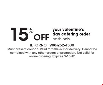 15% Off your valentine's day catering order. Cash only. Must present coupon. Valid for take-out or delivery. Cannot be combined with any other orders or promotion. Not valid for online ordering. Expires 3-10-17.