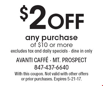 $2 off any purchase of $10 or more, excludes tax and daily specials, dine in only. With this coupon. Not valid with other offers or prior purchases. Expires 5-21-17.