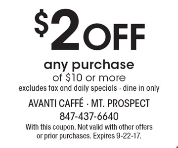 $2 off any purchase of $10 or more. Excludes tax and daily specials - dine in only. With this coupon. Not valid with other offers or prior purchases. Expires 9-22-17.