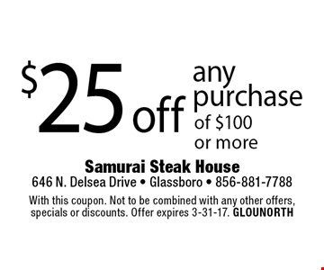 $25 off any purchase of $100 or more. With this coupon. Not to be combined with any other offers,specials or discounts. Offer expires 3-31-17. GLOUNORTH