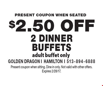 $2.50 Off 2 Dinner Buffets. Adult buffet only. Present coupon when sitting. Dine in only. Not valid with other offers. Expires 2/28/17.