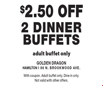 $2.50 OFF 2 dinner Buffets adult buffet only. With coupon. Adult buffet only. Dine in only. Not valid with other offers.