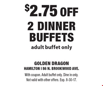 $2.75 OFF 2 Dinner Buffets adult buffet only. With coupon. Adult buffet only. Dine in only. Not valid with other offers. Exp. 8-30-17.