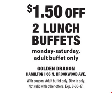 $1.50 OFF 2 Lunch Buffets, Monday-Saturday, adult buffet only. With coupon. Adult buffet only. Dine in only. Not valid with other offers. Exp. 8-30-17.