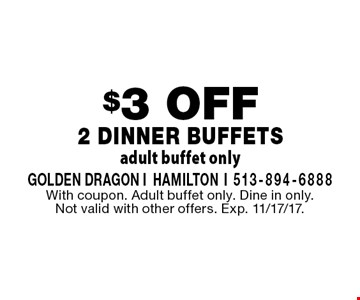 $3 OFF 2 Dinner Buffets adult buffet only. With coupon. Adult buffet only. Dine in only. Not valid with other offers. Exp. 11/17/17.
