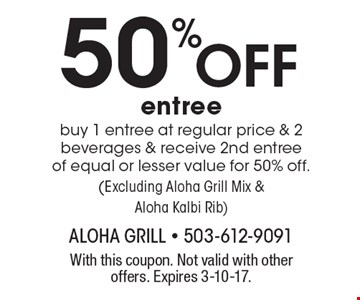 50% Off entree. Buy 1 entree at regular price & 2 beverages & receive 2nd entree of equal or lesser value for 50% off. (Excluding Aloha Grill Mix & Aloha Kalbi Rib). With this coupon. Not valid with other offers. Expires 3-10-17.