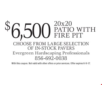 $6,500 20x20 patio with fire pit. Choose from large selection of in-stock pavers. With this coupon. Not valid with other offers or prior services. Offer expires 6-9-17.