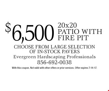 $6,500 20x20 patio with fire pit. Choose from large selection of in-stock pavers. With this coupon. Not valid with other offers or prior services. Offer expires 7-14-17.