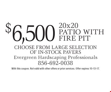 $6,500 20x20 patio with fire pit, choose from large selection of in-stock pavers. With this coupon. Not valid with other offers or prior services. Offer expires 10-13-17.