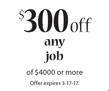 $300 off any job of $4000 or more. Offer expires 3-17-17. Must be shown prior to estimate being sent or on initial job walk.