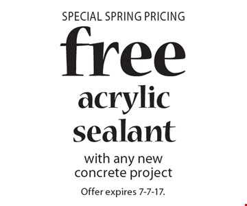 Special Spring Pricing free acrylic sealant with any new concrete project. Offer expires 7-7-17.