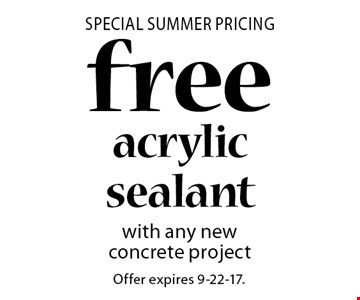 Special SUMMER Pricing free acrylic sealant with any new concrete project. Offer expires 9-22-17.