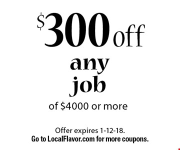 $300 off any job of $4000 or more. Offer expires 1-12-18. Go to LocalFlavor.com for more coupons.