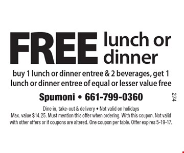 FREE lunch or dinner. Buy 1 lunch or dinner entree & 2 beverages, get 1 lunch or dinner entree of equal or lesser value free. Dine in, take-out & delivery. Not valid on holidays. Max. value $14.25. Must mention this offer when ordering. With this coupon. Not valid with other offers or if coupons are altered. One coupon per table. Offer expires 5-19-17.