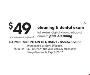 $49 cleaning & dental exam includes full exam, digital X-rays, intra oral camera plus cleaning. In absence of Gum Disease.NEW PATIENTS ONLY. Not valid with any other offer. New patients only. Exp. 5-26-17.