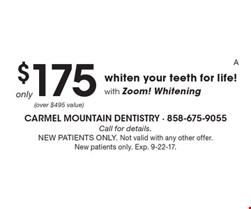 Whiten your teeth for life! with Zoom! Whitening only $175  Call for details. NEW PATIENTS ONLY. Not valid with any other offer. New patients only. Exp. 9-22-17.