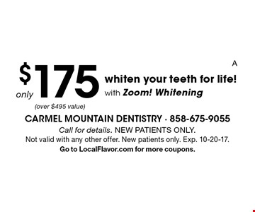 only $175 whiten your teeth for life! with Zoom! Whitening. Call for details. NEW PATIENTS ONLY. Not valid with any other offer. New patients only. Exp. 10-20-17. Go to LocalFlavor.com for more coupons.