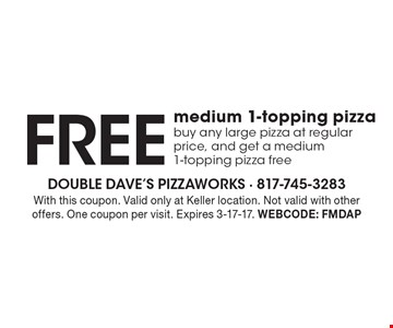 Free medium 1-topping pizza. Buy any large pizza at regular price, and get a medium 1-topping pizza free. With this coupon. Valid only at Keller location. Not valid with other offers. One coupon per visit. Expires 3-17-17. Webcode: FMDAP