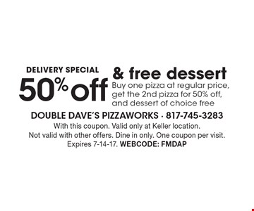 Delivery Special! 50%off & free dessert. Buy one pizza at regular price, get the 2nd pizza for 50%off, and dessert of choice free. With this coupon. Valid only at Keller location. Not valid with other offers. Dine in only. One coupon per visit. Expires 7-14-17. Webcode: FMDAP