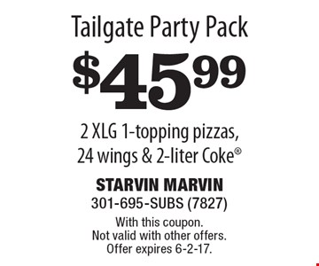 Tailgate Party Pack $45.99 2 XLG 1-topping pizzas, 24 wings & 2-liter Coke. With this coupon. Not valid with other offers. Offer expires 6-2-17.