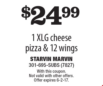 $24.99 1 XLG cheese pizza & 12 wings. With this coupon. Not valid with other offers. Offer expires 6-2-17.