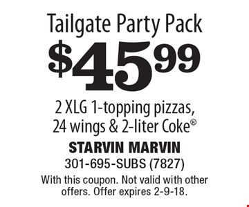 Tailgate Party Pack $45.99 2 XLG 1-topping pizzas, 24 wings & 2-liter Coke. With this coupon. Not valid with other offers. Offer expires 2-9-18.